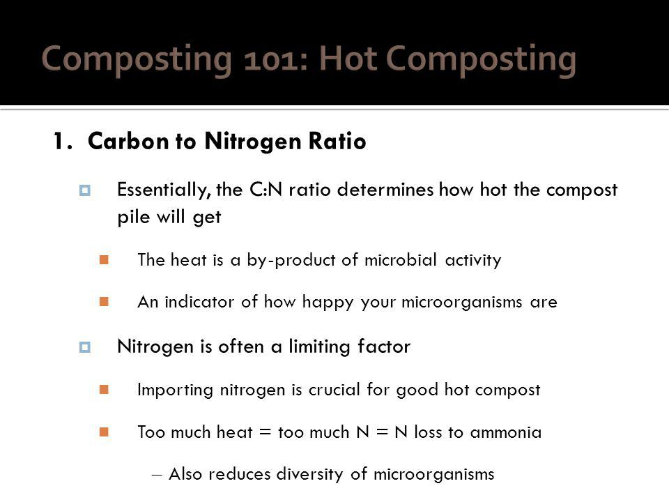 1. Carbon to Nitrogen Ratio Essentially, the C:N ratio determines how hot the compost pile will get The heat is a by-product of microbial activity An