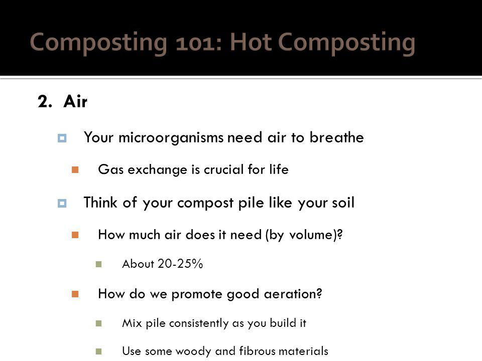 2. Air Your microorganisms need air to breathe Gas exchange is crucial for life Think of your compost pile like your soil How much air does it need (b