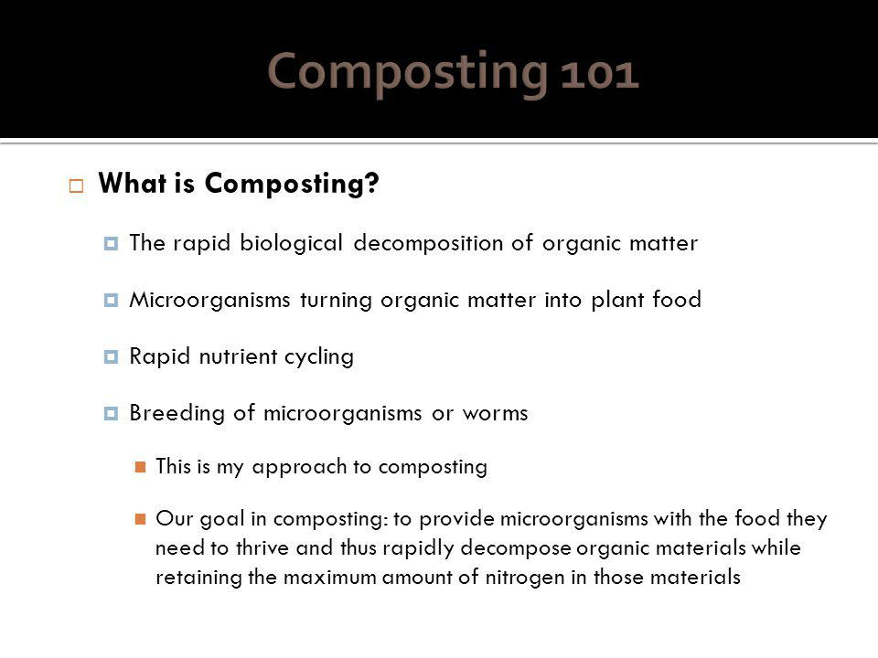 Many types of composting Anaerobic Composting/Digestion Slow process in absence of oxygen or in low oxygen environment Easy method for small-scale composting Retains nitrogen very well Backyard Composting Small-scale; good for home waste diversion Requires little management