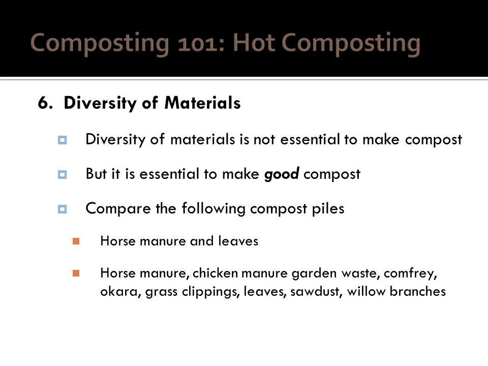 6. Diversity of Materials Diversity of materials is not essential to make compost But it is essential to make good compost Compare the following compo