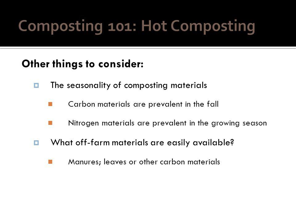 Other things to consider: The seasonality of composting materials Carbon materials are prevalent in the fall Nitrogen materials are prevalent in the growing season What off-farm materials are easily available.