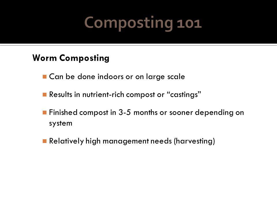 Worm Composting Can be done indoors or on large scale Results in nutrient-rich compost or castings Finished compost in 3-5 months or sooner depending on system Relatively high management needs (harvesting)