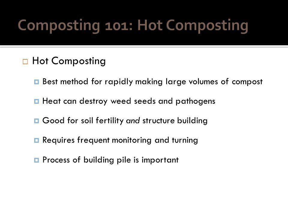 Hot Composting Often benefits from off-farm nitrogen source Works good as soil inoculant Quality of compost depends on: Quality of feedstock/composting materials Quality of monitoring Effort in preparing pile