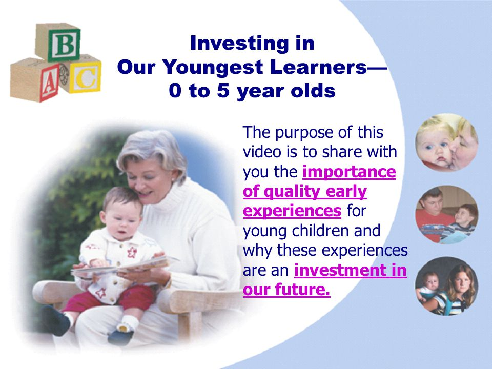 1 Investing in Our Youngest Learners 0 to 5 year olds The purpose of this video is to share with you the importance of quality early experiences for y