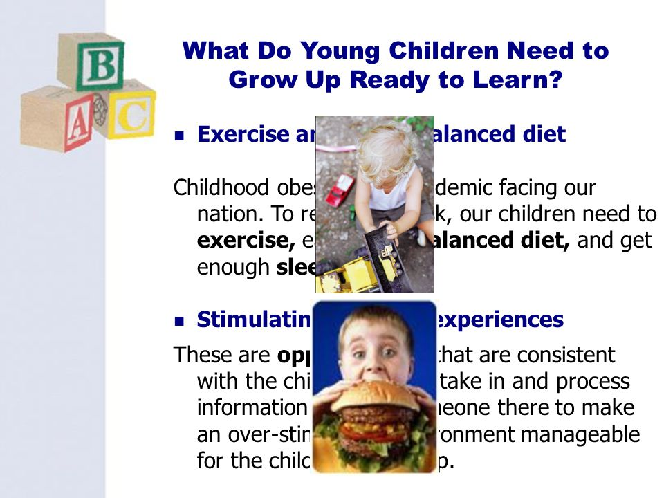 13 What Do Young Children Need to Grow Up Ready to Learn? Exercise and a well balanced diet Childhood obesity is an epidemic facing our nation. To red