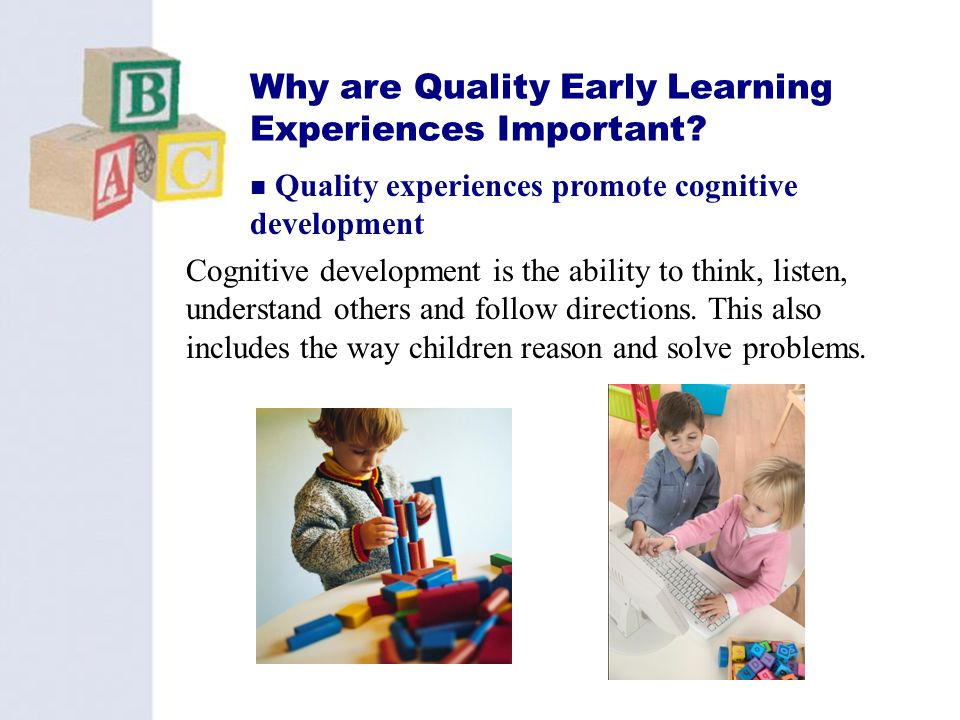 19 Why are Quality Early Learning Experiences Important? Cognitive development is the ability to think, listen, understand others and follow direction