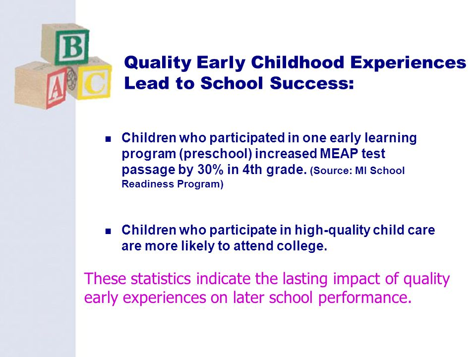 22 Quality Early Childhood Experiences Lead to School Success: Children who participated in one early learning program (preschool) increased MEAP test