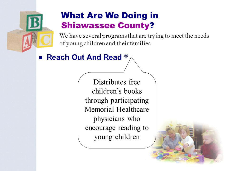 33 What Are We Doing in Shiawassee County? Reach Out And Read ® We have several programs that are trying to meet the needs of young children and their