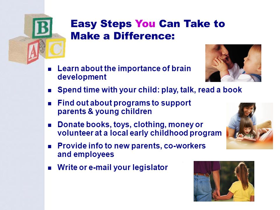 40 Easy Steps You Can Take to Make a Difference: Learn about the importance of brain development Spend time with your child: play, talk, read a book F