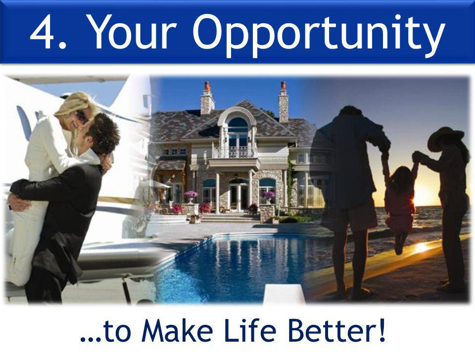 4. Your Opportunity …to Make Life Better!