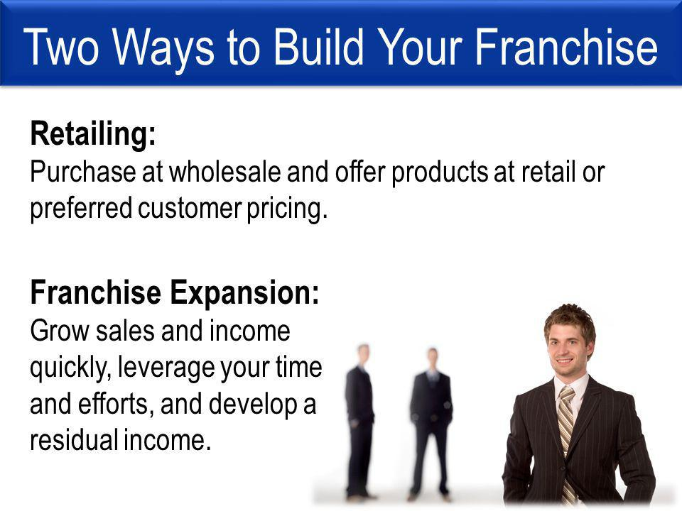 Two Ways to Build Your Franchise Retailing: Purchase at wholesale and offer products at retail or preferred customer pricing.