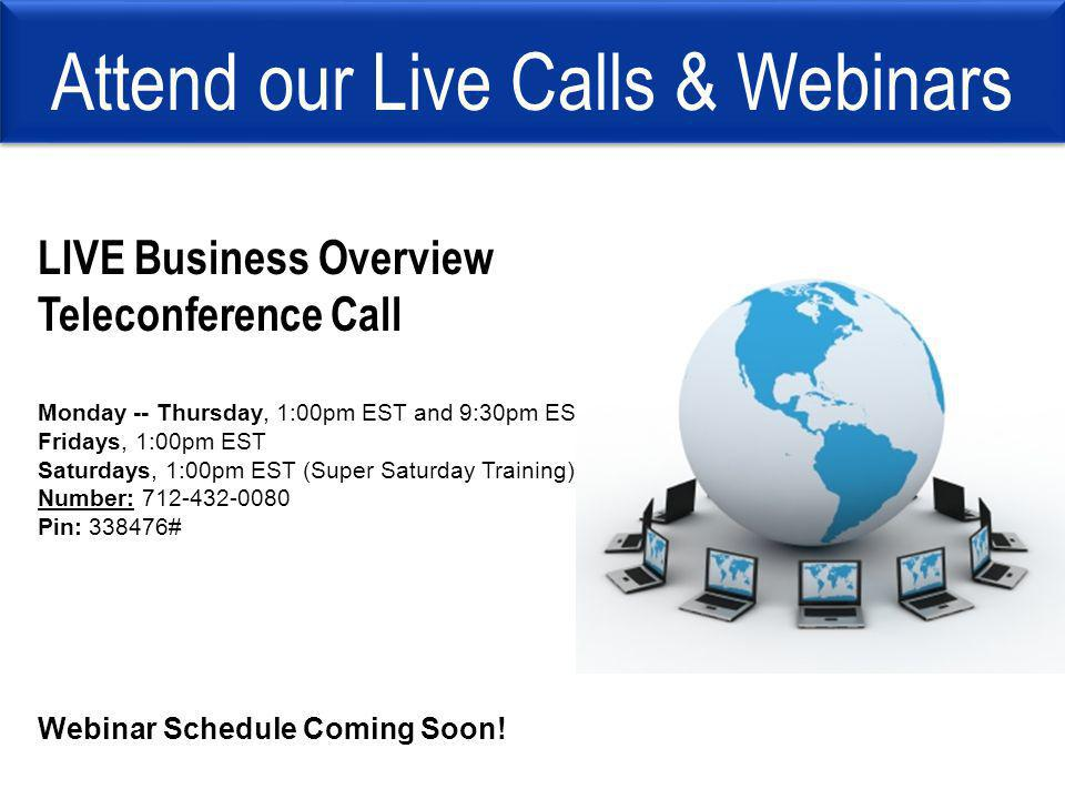 Attend our Live Calls & Webinars LIVE Business Overview Teleconference Call Monday -- Thursday, 1:00pm EST and 9:30pm EST Fridays, 1:00pm EST Saturdays, 1:00pm EST (Super Saturday Training) Number: 712-432-0080 Pin: 338476# Webinar Schedule Coming Soon!