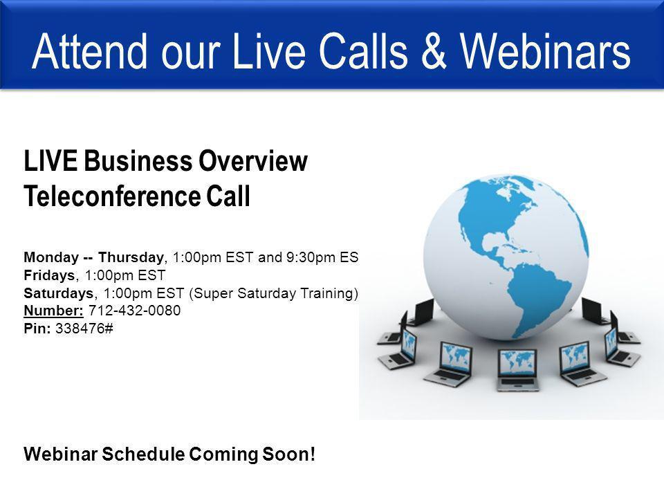 Attend our Live Calls & Webinars LIVE Business Overview Teleconference Call Monday -- Thursday, 1:00pm EST and 9:30pm EST Fridays, 1:00pm EST Saturday