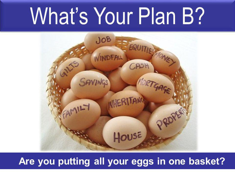 Whats Your Plan B? Are you putting all your eggs in one basket?
