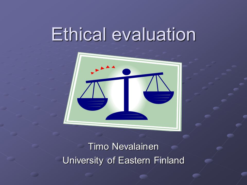Ethical evaluation Timo Nevalainen University of Eastern Finland