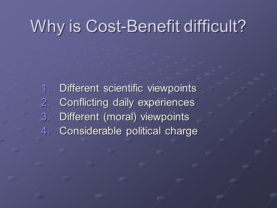 Why is Cost-Benefit difficult? 1.Different scientific viewpoints 2.Conflicting daily experiences 3.Different (moral) viewpoints 4.Considerable politic