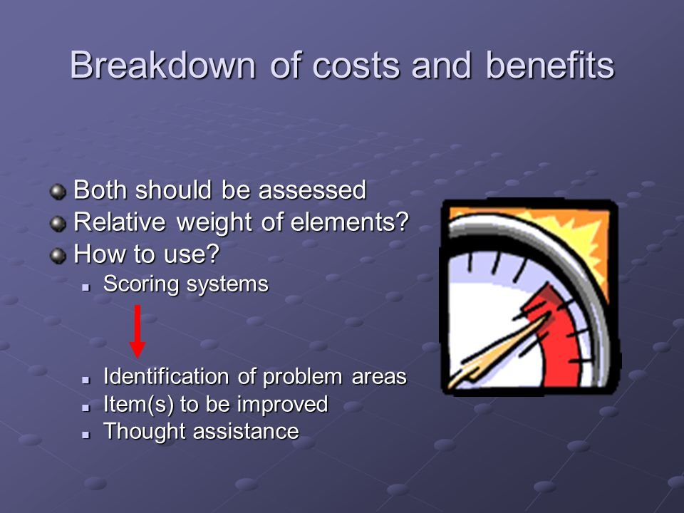 Breakdown of costs and benefits Both should be assessed Relative weight of elements? How to use? Scoring systems Scoring systems Identification of pro