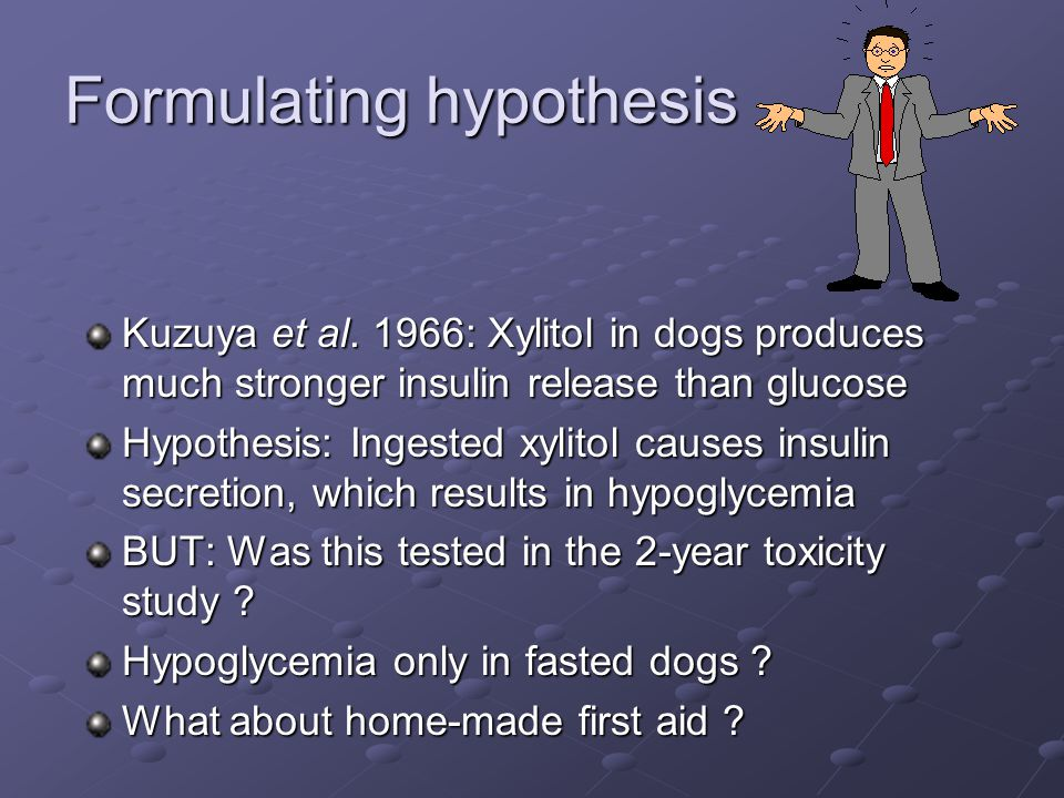 Formulating hypothesis Kuzuya et al. 1966: Xylitol in dogs produces much stronger insulin release than glucose Hypothesis: Ingested xylitol causes ins
