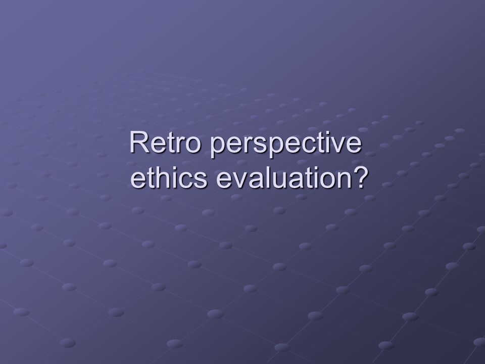 Retro perspective ethics evaluation