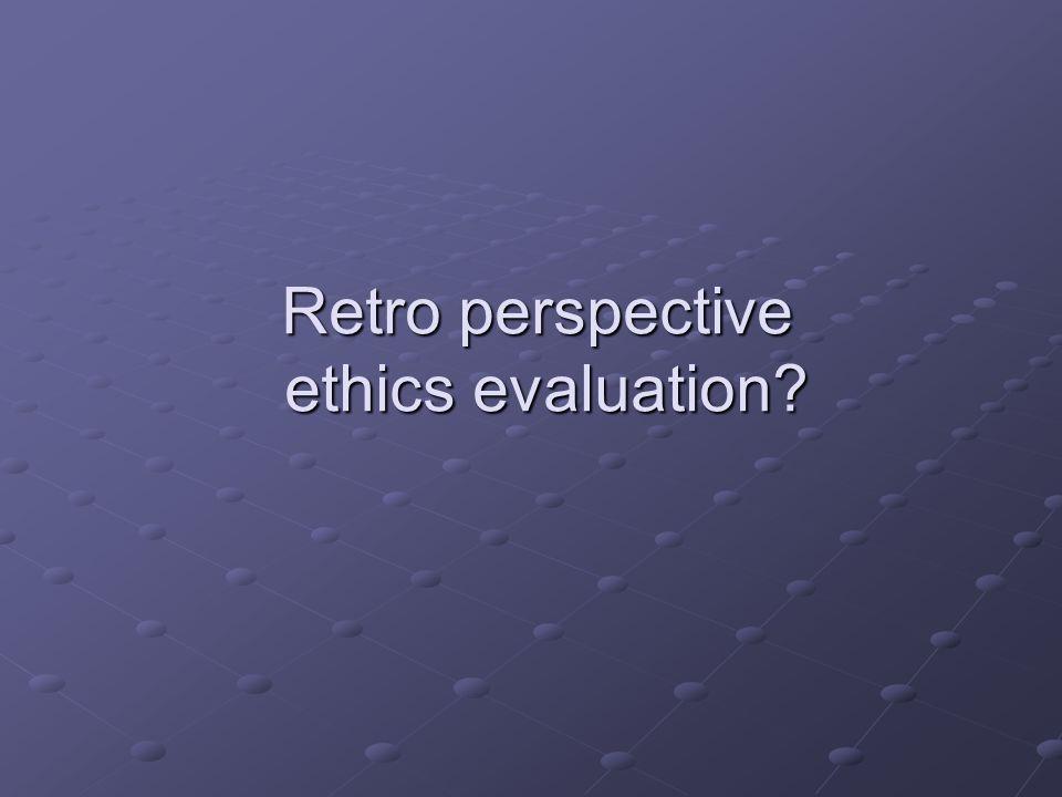 Retro perspective ethics evaluation?