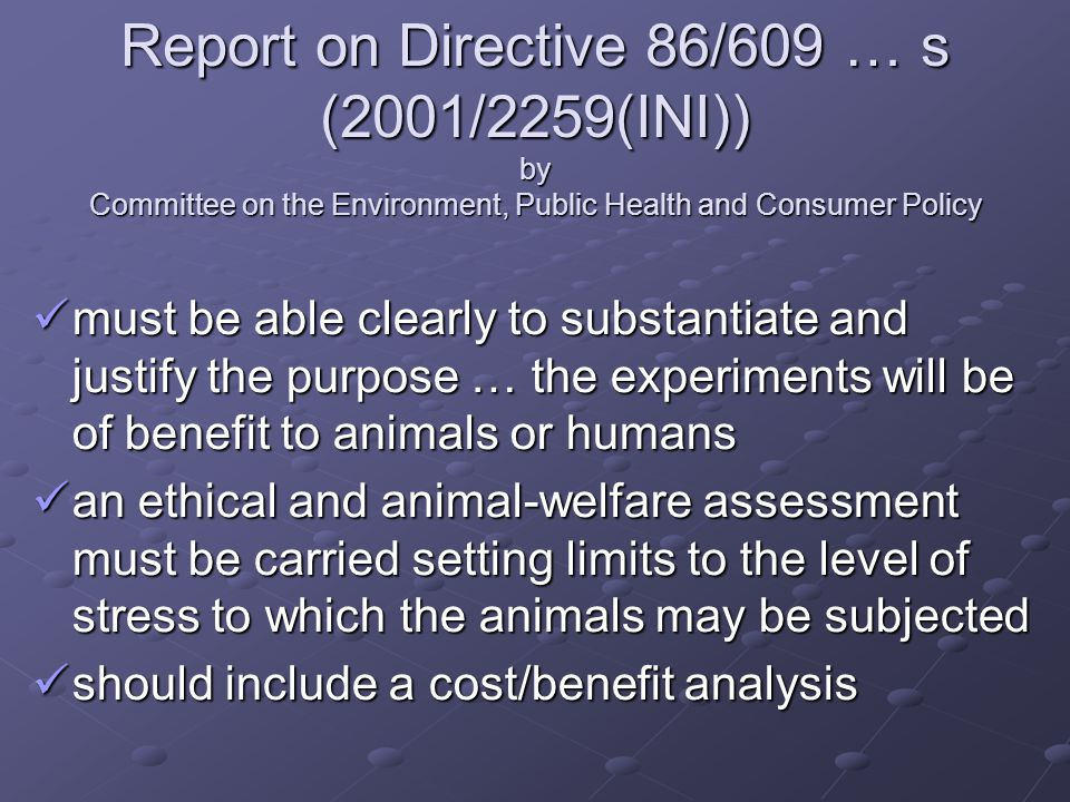 Report on Directive 86/609 … s (2001/2259(INI)) by Committee on the Environment, Public Health and Consumer Policy must be able clearly to substantiate and justify the purpose … the experiments will be of benefit to animals or humans must be able clearly to substantiate and justify the purpose … the experiments will be of benefit to animals or humans an ethical and animal-welfare assessment must be carried setting limits to the level of stress to which the animals may be subjected an ethical and animal-welfare assessment must be carried setting limits to the level of stress to which the animals may be subjected should include a cost/benefit analysis should include a cost/benefit analysis