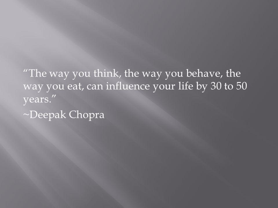 The way you think, the way you behave, the way you eat, can influence your life by 30 to 50 years.