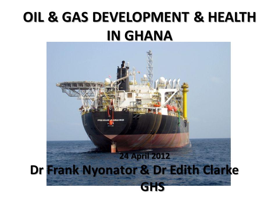 OIL & GAS DEVELOPMENT & HEALTH IN GHANA 24 April 2012 24 April 2012 Dr Frank Nyonator & Dr Edith Clarke Dr Frank Nyonator & Dr Edith Clarke GHS GHS
