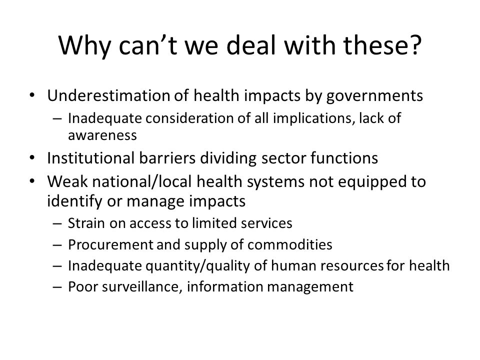 Why cant we deal with these? Underestimation of health impacts by governments – Inadequate consideration of all implications, lack of awareness Instit