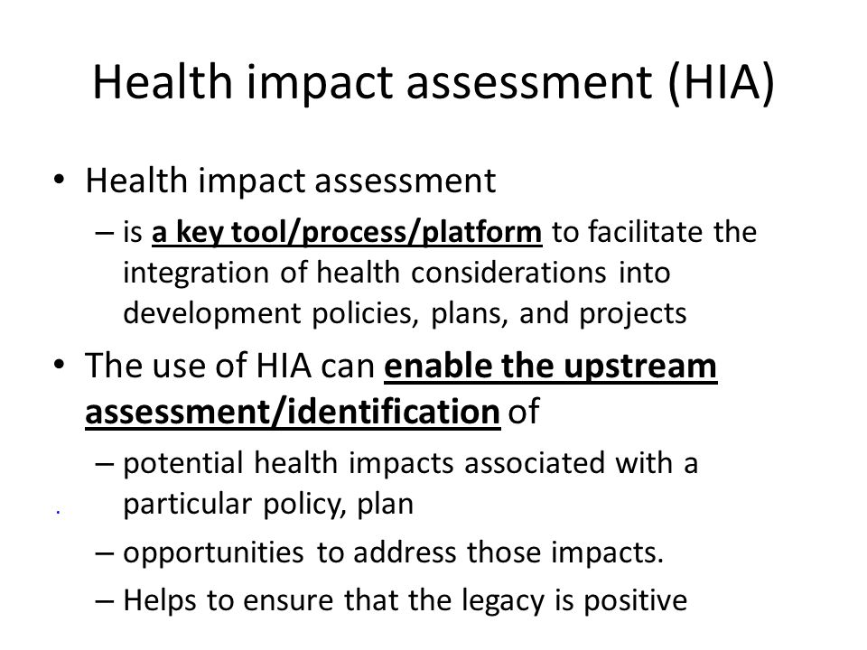 Health impact assessment (HIA) Health impact assessment – is a key tool/process/platform to facilitate the integration of health considerations into d