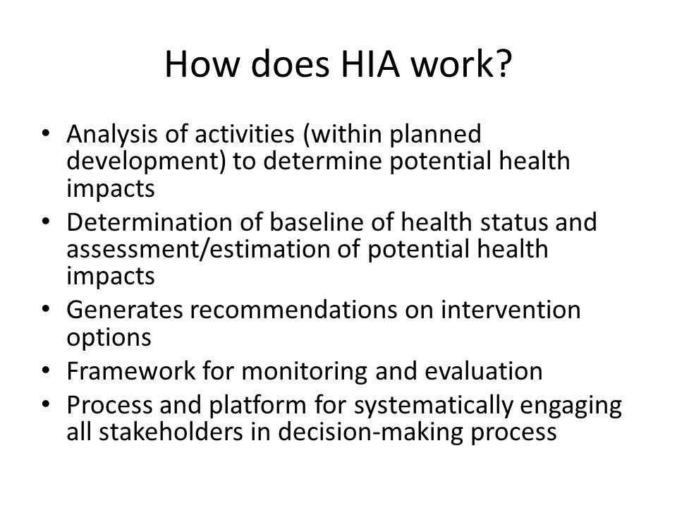 How does HIA work? Analysis of activities (within planned development) to determine potential health impacts Determination of baseline of health statu
