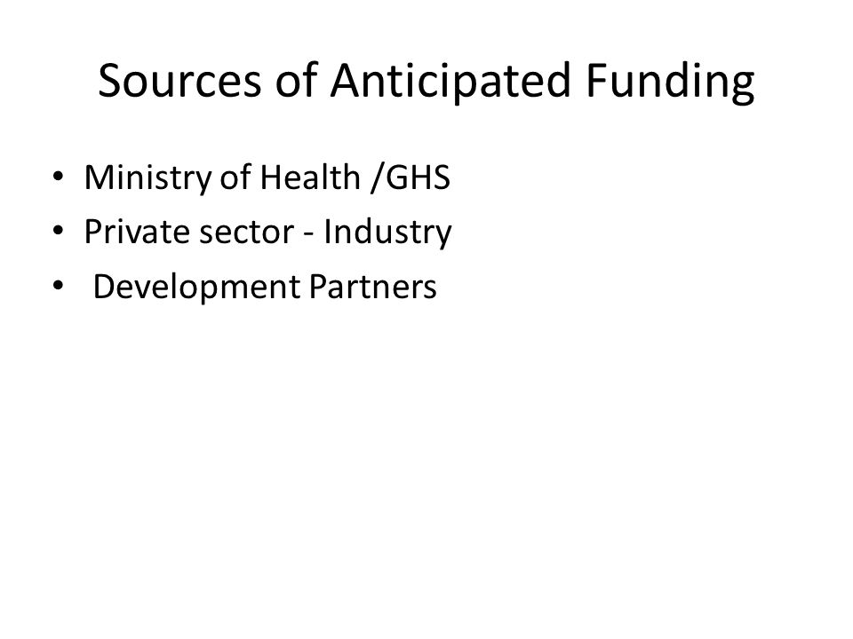 Sources of Anticipated Funding Ministry of Health /GHS Private sector - Industry Development Partners