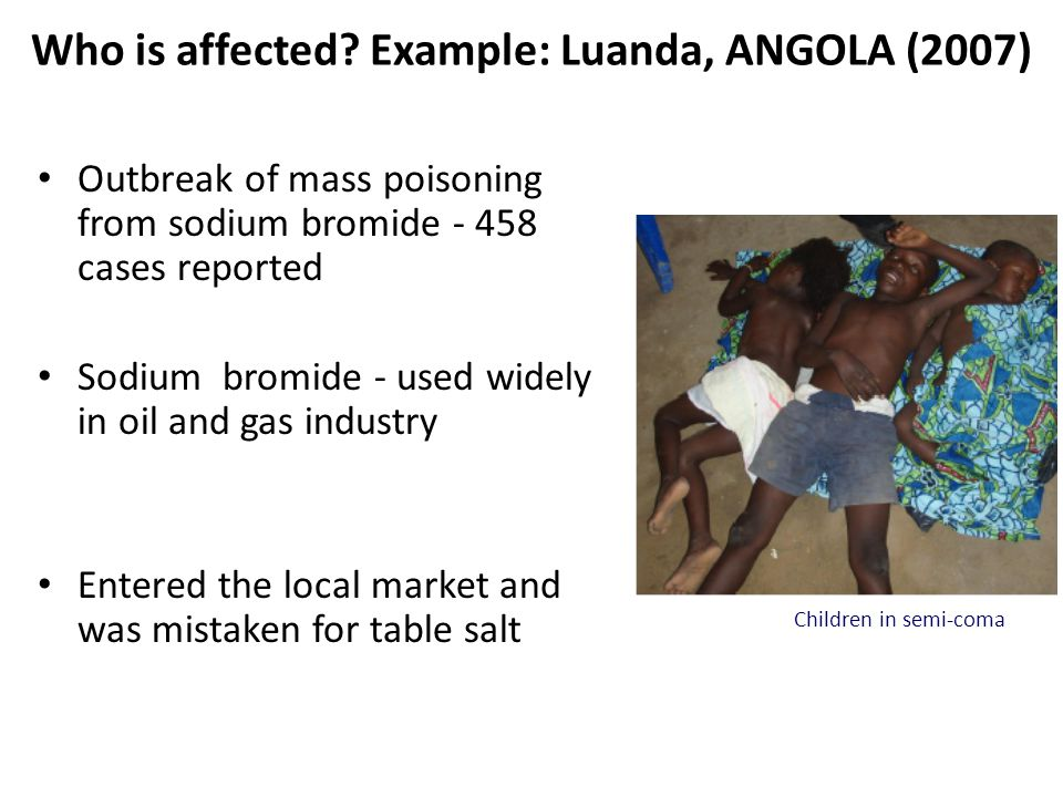Who is affected? Example: Luanda, ANGOLA (2007) Outbreak of mass poisoning from sodium bromide - 458 cases reported Sodium bromide - used widely in oi