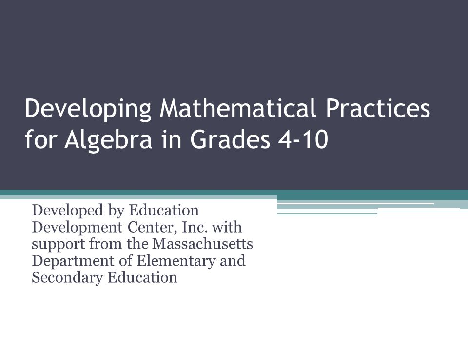 Developing Mathematical Practices for Algebra in Grades 4-10 Developed by Education Development Center, Inc.