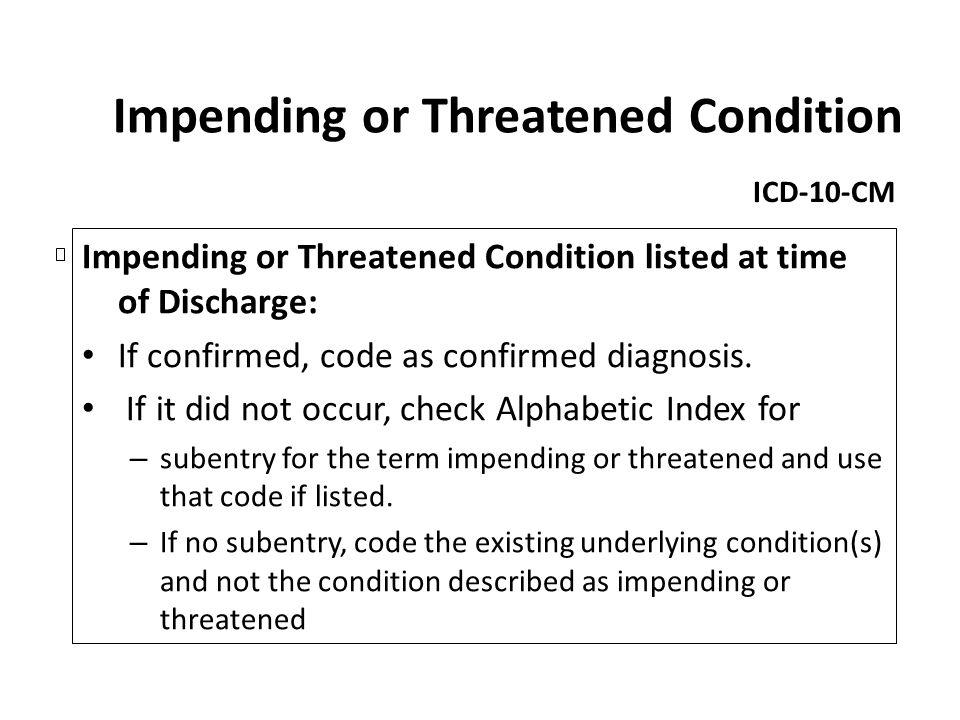 Impending or Threatened Condition ICD-10-CM Impending or Threatened Condition listed at time of Discharge: If confirmed, code as confirmed diagnosis.