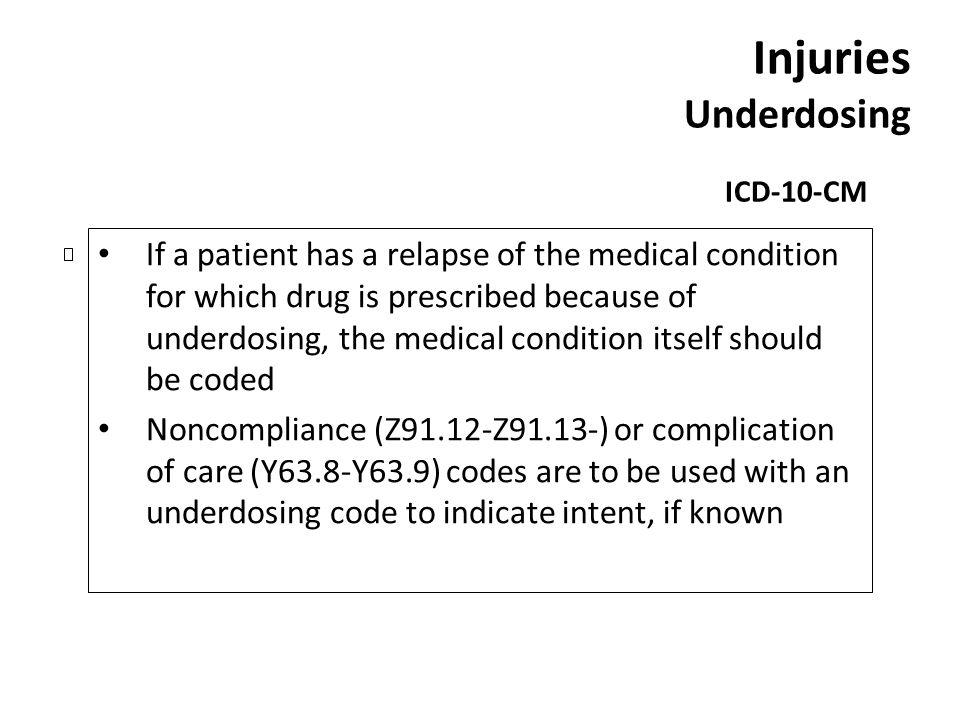 Injuries Underdosing ICD-10-CM If a patient has a relapse of the medical condition for which drug is prescribed because of underdosing, the medical co