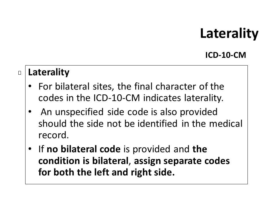Laterality ICD-10-CM Laterality For bilateral sites, the final character of the codes in the ICD-10-CM indicates laterality. An unspecified side code