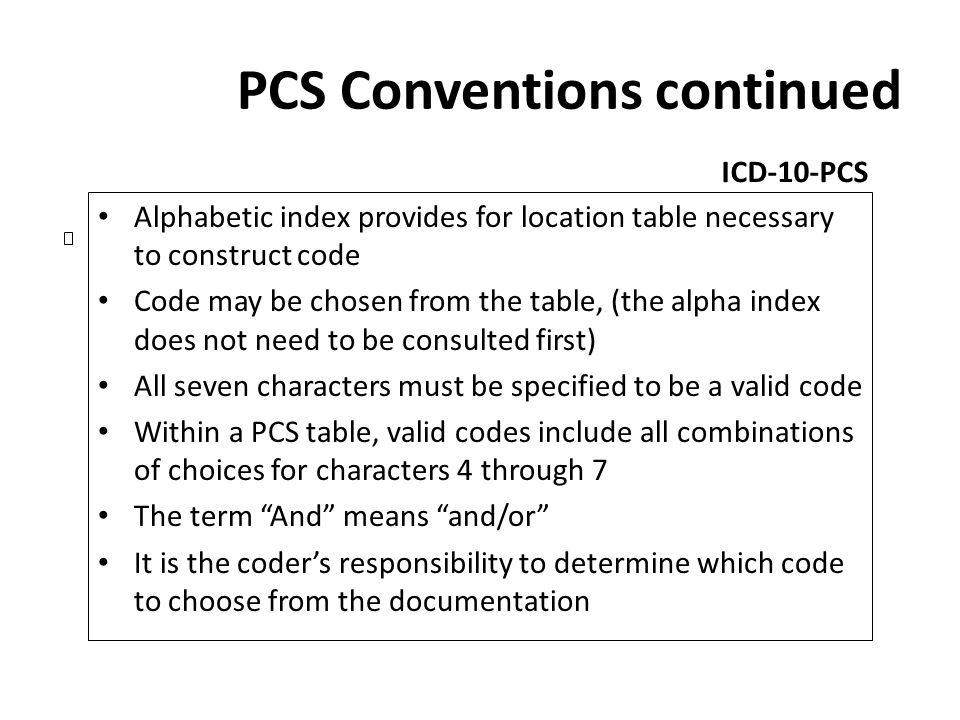 PCS Conventions continued ICD-10-PCS Alphabetic index provides for location table necessary to construct code Code may be chosen from the table, (the