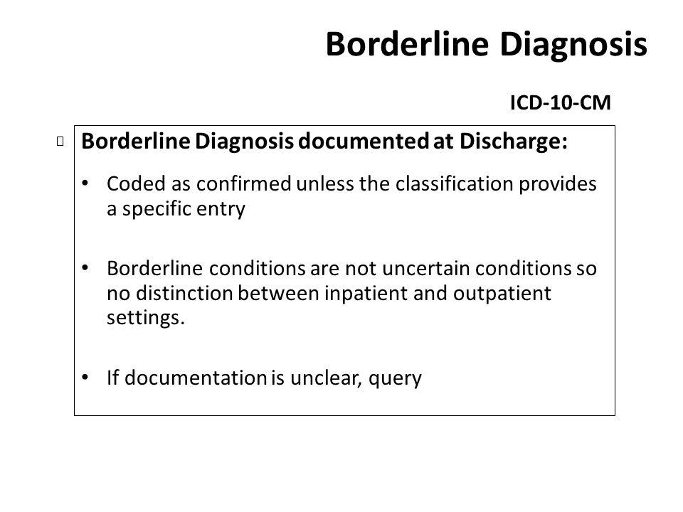 Borderline Diagnosis ICD-10-CM Borderline Diagnosis documented at Discharge: Coded as confirmed unless the classification provides a specific entry Bo