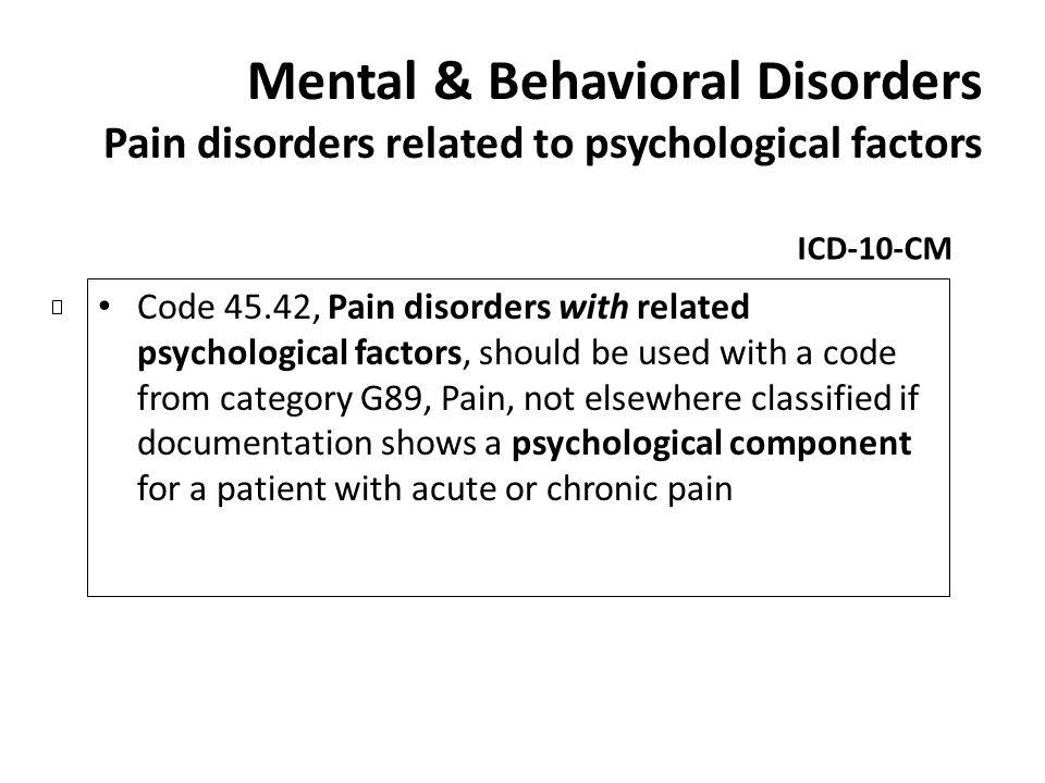 Mental & Behavioral Disorders Pain disorders related to psychological factors ICD-10-CM Code 45.42, Pain disorders with related psychological factors,