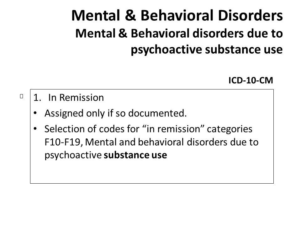 Mental & Behavioral Disorders Mental & Behavioral disorders due to psychoactive substance use ICD-10-CM 1.In Remission Assigned only if so documented.