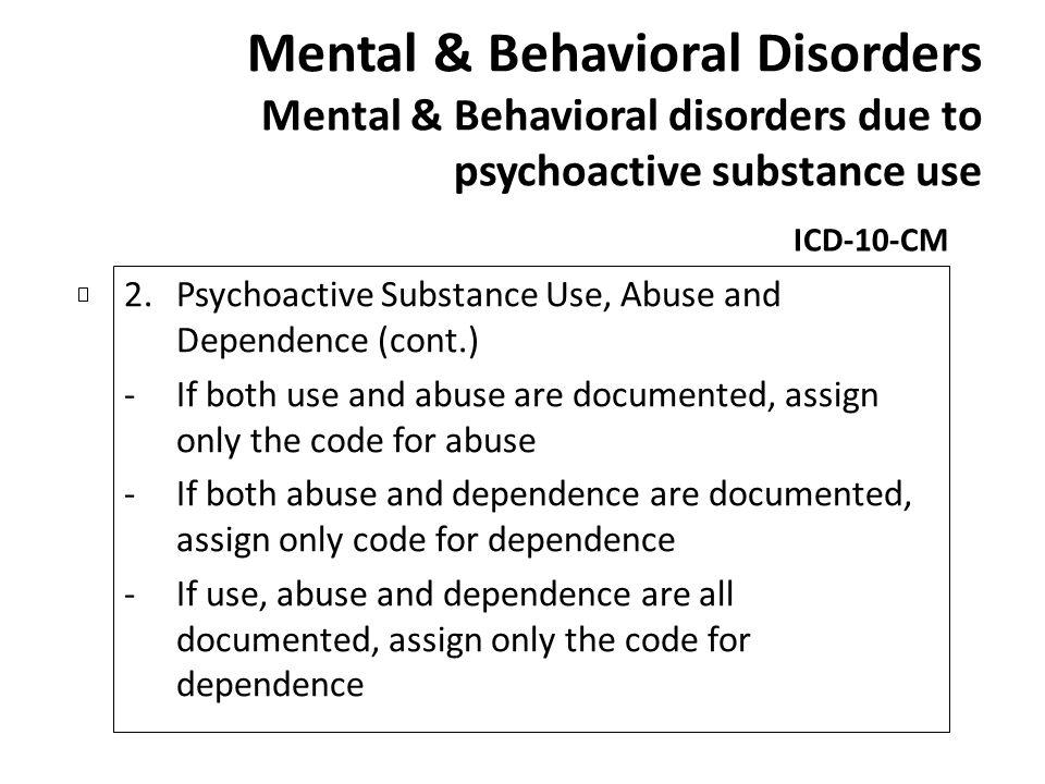 Mental & Behavioral Disorders Mental & Behavioral disorders due to psychoactive substance use ICD-10-CM 2.Psychoactive Substance Use, Abuse and Depend