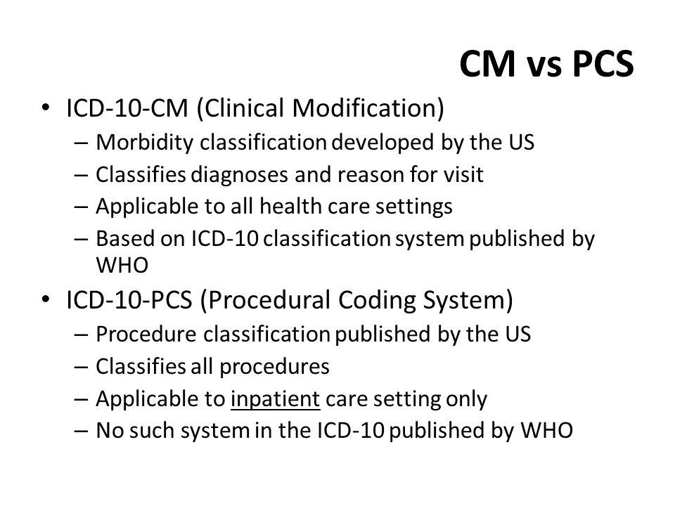 CM vs PCS ICD-10-CM (Clinical Modification) – Morbidity classification developed by the US – Classifies diagnoses and reason for visit – Applicable to