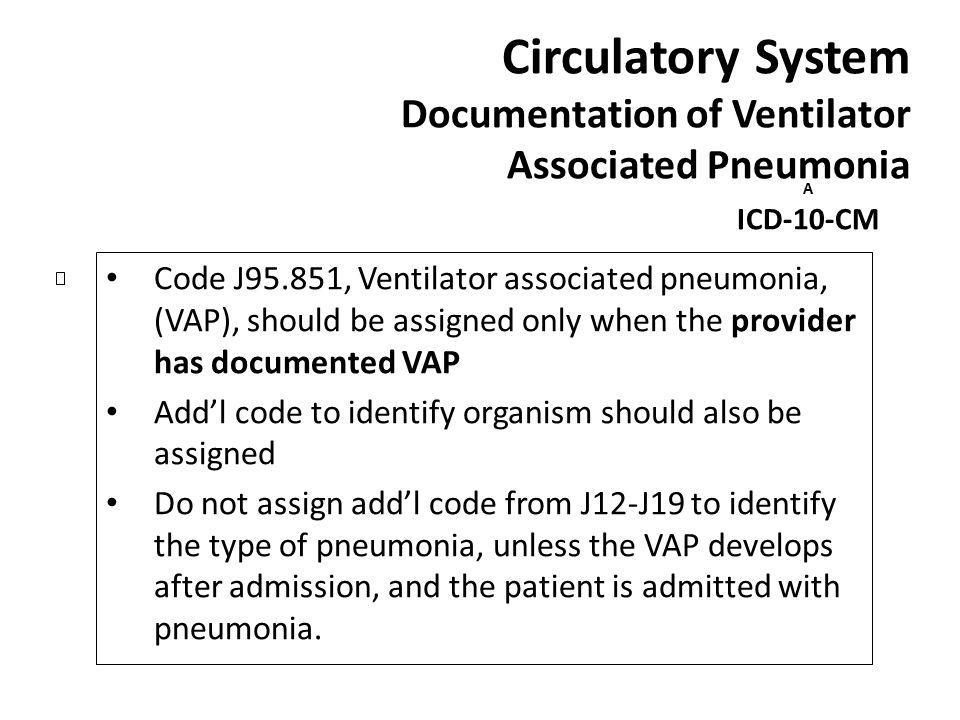 Circulatory System Documentation of Ventilator Associated Pneumonia A ICD-10-CM Code J95.851, Ventilator associated pneumonia, (VAP), should be assign