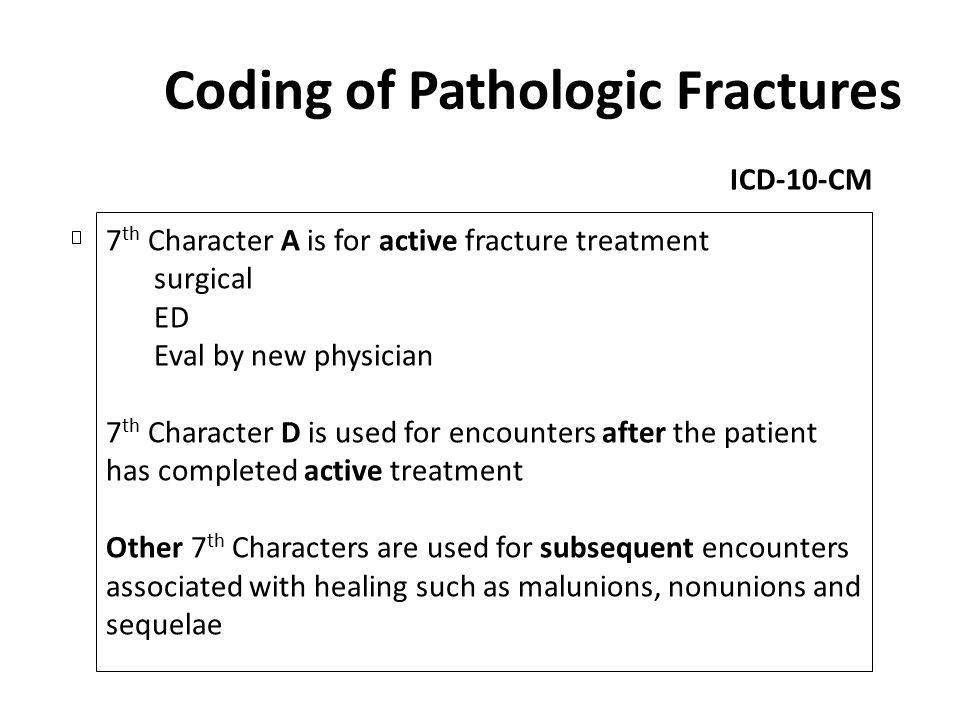 Coding of Pathologic Fractures ICD-10-CM 7 th Character A is for active fracture treatment surgical ED Eval by new physician 7 th Character D is used