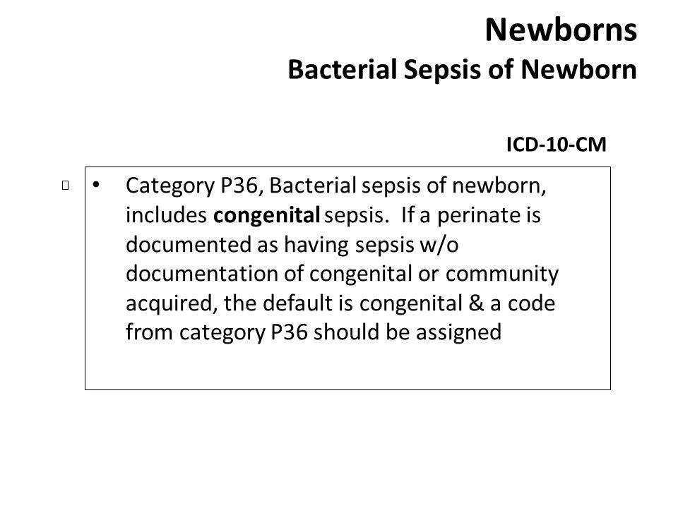 Newborns Bacterial Sepsis of Newborn ICD-10-CM Category P36, Bacterial sepsis of newborn, includes congenital sepsis. If a perinate is documented as h