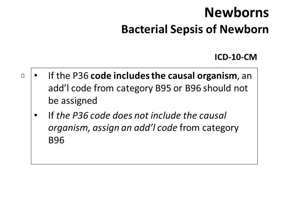 Newborns Bacterial Sepsis of Newborn ICD-10-CM If the P36 code includes the causal organism, an addl code from category B95 or B96 should not be assig