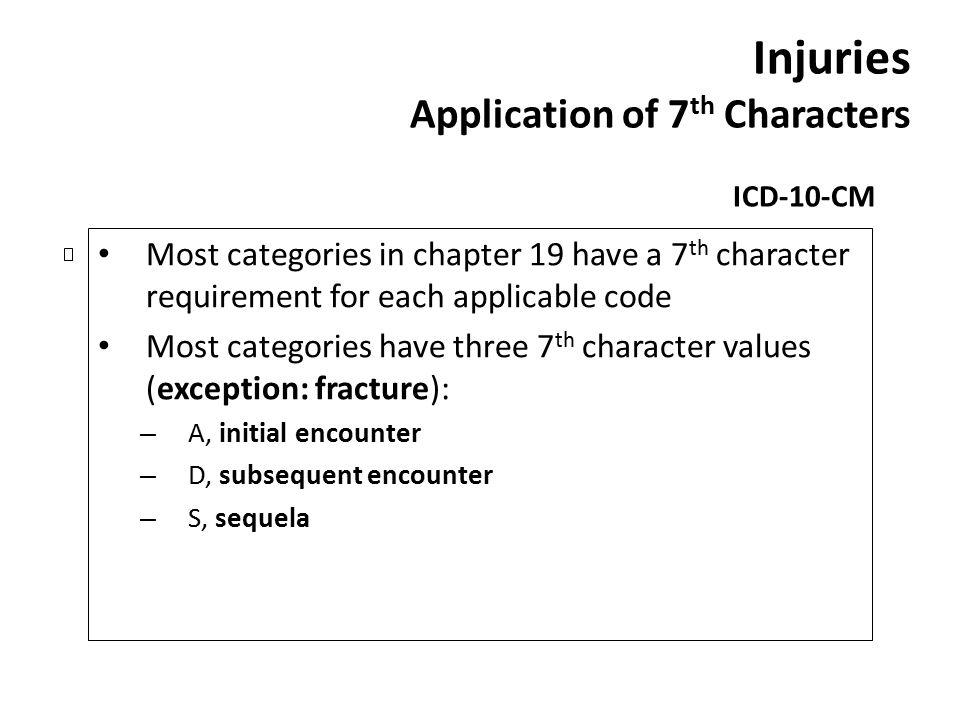 Injuries Application of 7 th Characters ICD-10-CM Most categories in chapter 19 have a 7 th character requirement for each applicable code Most catego