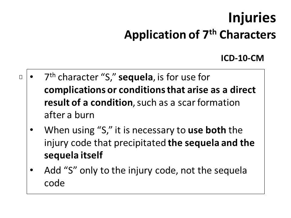 Injuries Application of 7 th Characters ICD-10-CM 7 th character S, sequela, is for use for complications or conditions that arise as a direct result