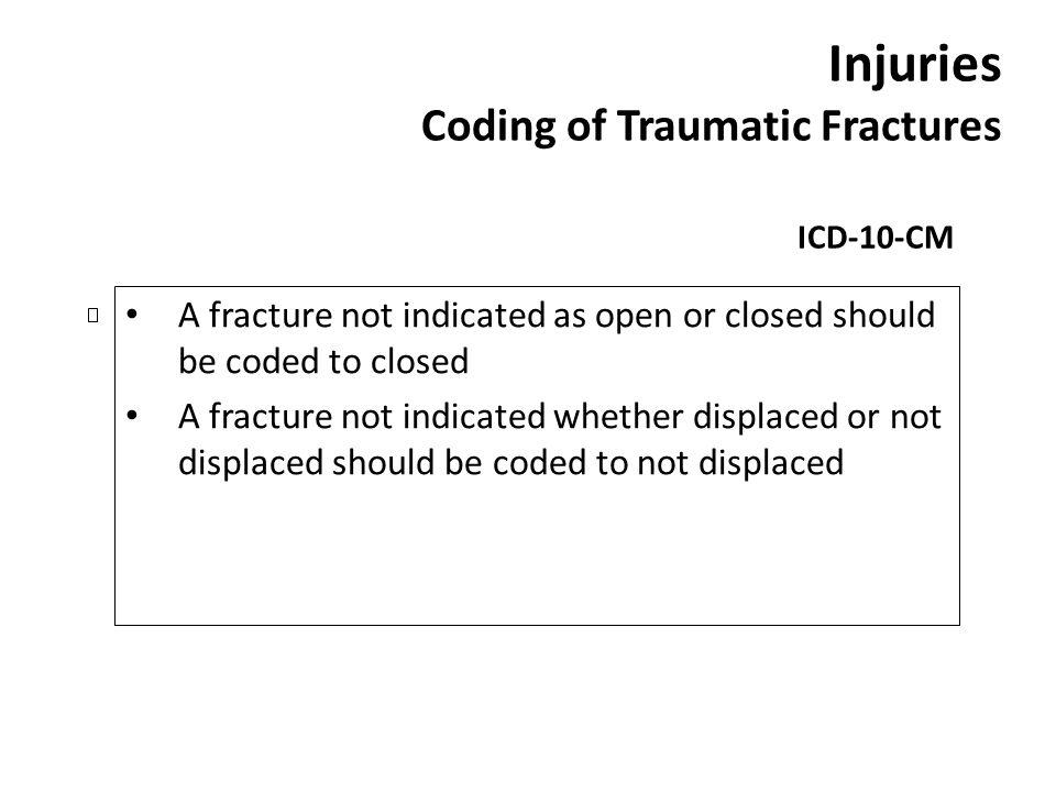 Injuries Coding of Traumatic Fractures ICD-10-CM A fracture not indicated as open or closed should be coded to closed A fracture not indicated whether