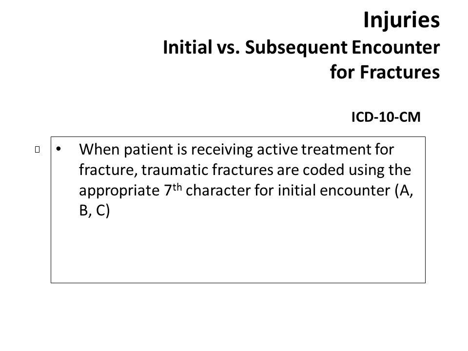 Injuries Initial vs. Subsequent Encounter for Fractures ICD-10-CM When patient is receiving active treatment for fracture, traumatic fractures are cod